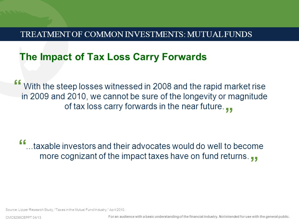 CMC9299CEPPT 04/13 The Impact of Tax Loss Carry Forwards TREATMENT OF COMMON INVESTMENTS: MUTUAL FUNDS With the steep losses witnessed in 2008 and the