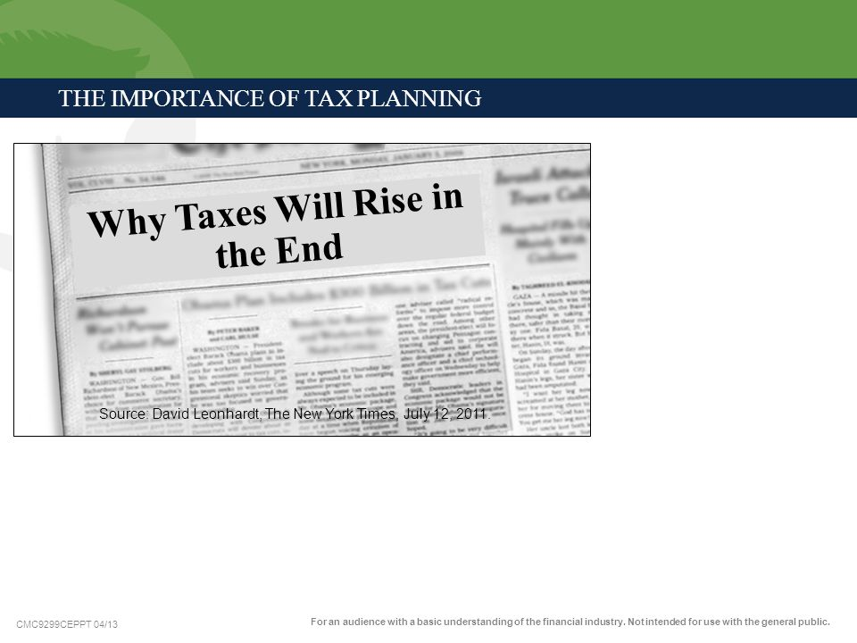 CMC9299CEPPT 04/13 Why Taxes Will Rise in the End Source: David Leonhardt, The New York Times, July 12, 2011. THE IMPORTANCE OF TAX PLANNING For an au