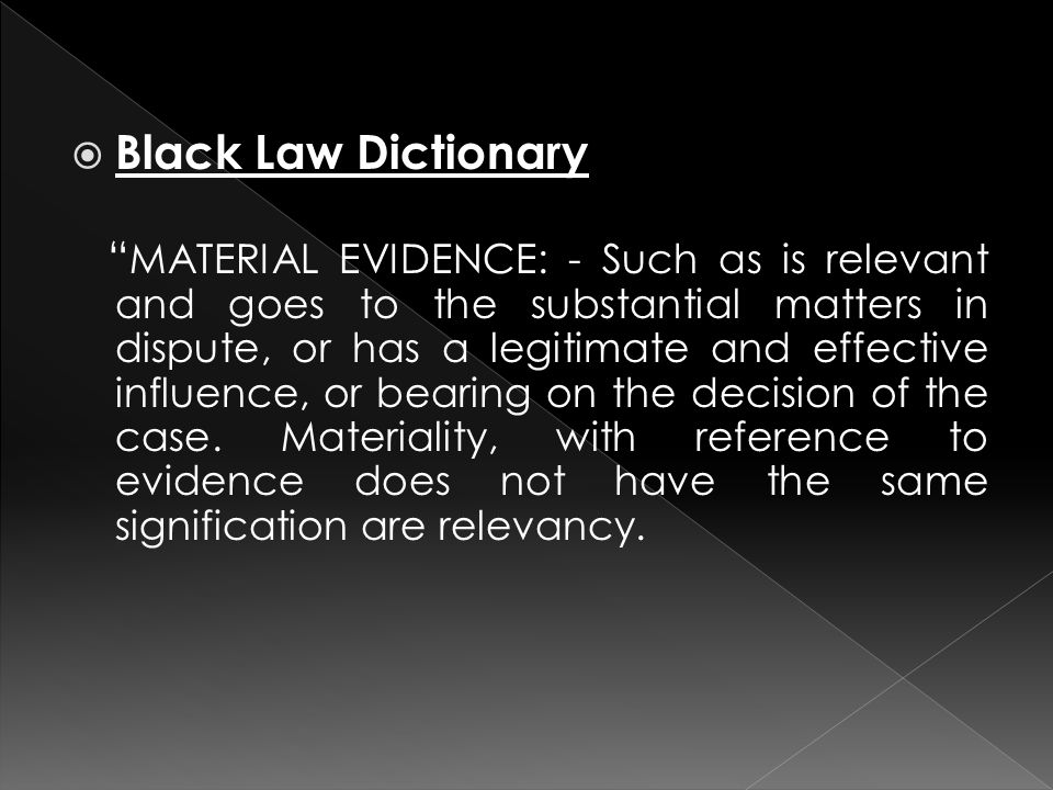  Black Law Dictionary MATERIAL EVIDENCE: - Such as is relevant and goes to the substantial matters in dispute, or has a legitimate and effective influence, or bearing on the decision of the case.