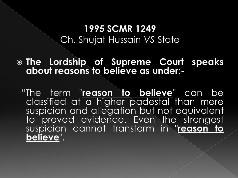 """1995 SCMR 1249 Ch. Shujat Hussain VS State  The Lordship of Supreme Court speaks about reasons to believe as under:- """"The term"""