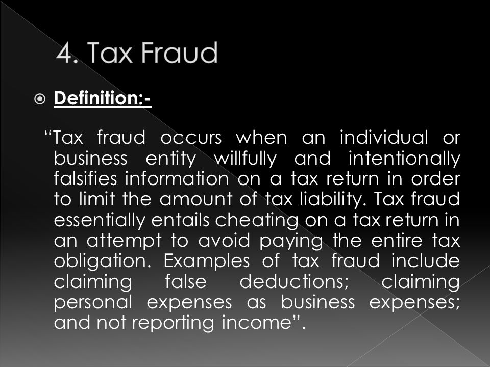  Definition:- Tax fraud occurs when an individual or business entity willfully and intentionally falsifies information on a tax return in order to limit the amount of tax liability.