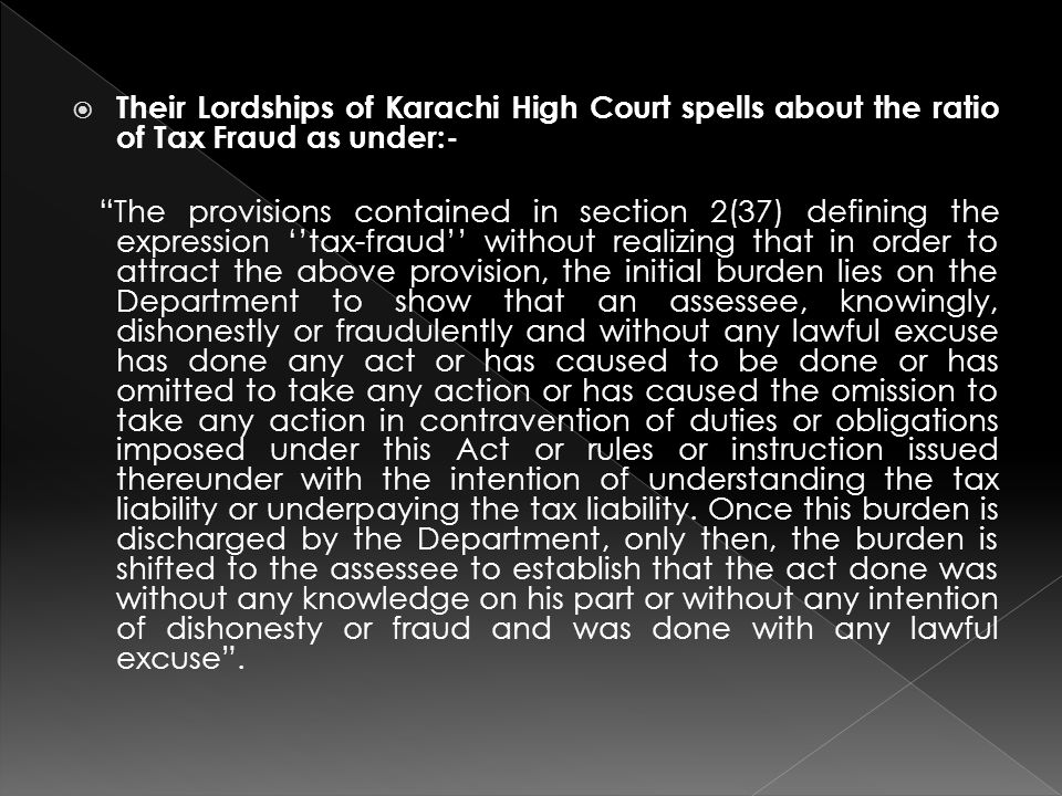  Their Lordships of Karachi High Court spells about the ratio of Tax Fraud as under:- The provisions contained in section 2(37) defining the expression ''tax-fraud'' without realizing that in order to attract the above provision, the initial burden lies on the Department to show that an assessee, knowingly, dishonestly or fraudulently and without any lawful excuse has done any act or has caused to be done or has omitted to take any action or has caused the omission to take any action in contravention of duties or obligations imposed under this Act or rules or instruction issued thereunder with the intention of understanding the tax liability or underpaying the tax liability.