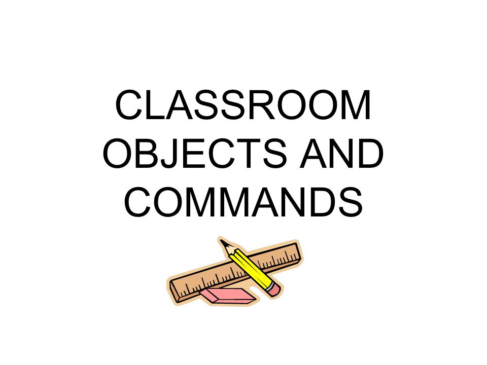 CLASSROOM OBJECTS AND COMMANDS