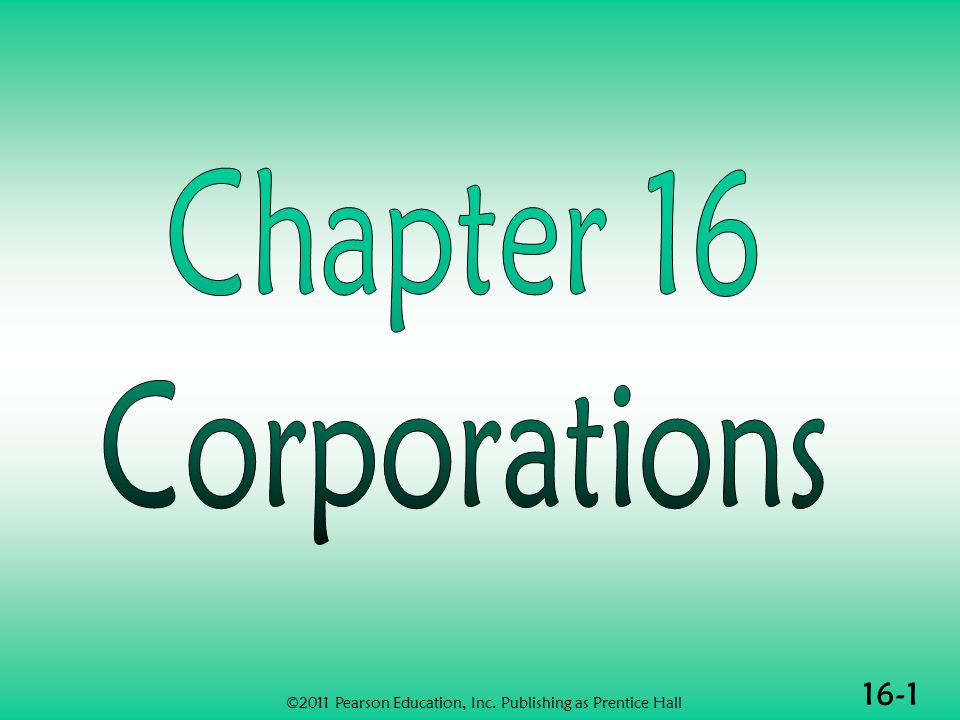 16-2 CORPORATIONS (1 of 3)  Definition of a corporation  Similarities and differences between corporations and individuals  Specific rules applicable to corporations  Computation of tax ©2011 Pearson Education, Inc.