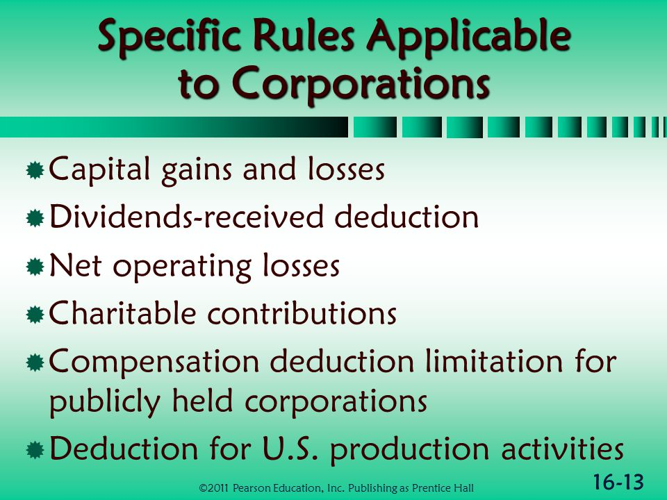 16-13 Specific Rules Applicable to Corporations  Capital gains and losses  Dividends-received deduction  Net operating losses  Charitable contributions  Compensation deduction limitation for publicly held corporations  Deduction for U.S.