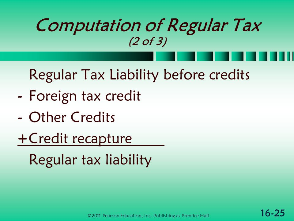 16-25 Computation of Regular Tax (2 of 3) Regular Tax Liability before credits -Foreign tax credit -Other Credits +Credit recapture Regular tax liability ©2011 Pearson Education, Inc.