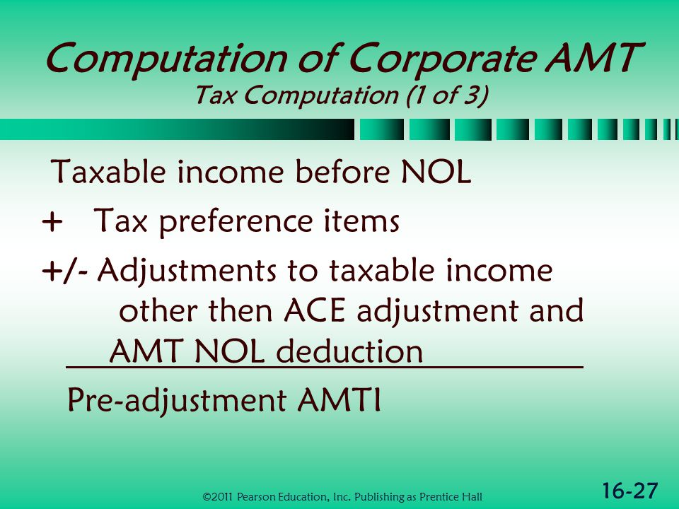 16-27 Computation of Corporate AMT Tax Computation (1 of 3) Taxable income before NOL + Tax preference items +/- Adjustments to taxable income other then ACE adjustment and AMT NOL deduction Pre-adjustment AMTI ©2011 Pearson Education, Inc.