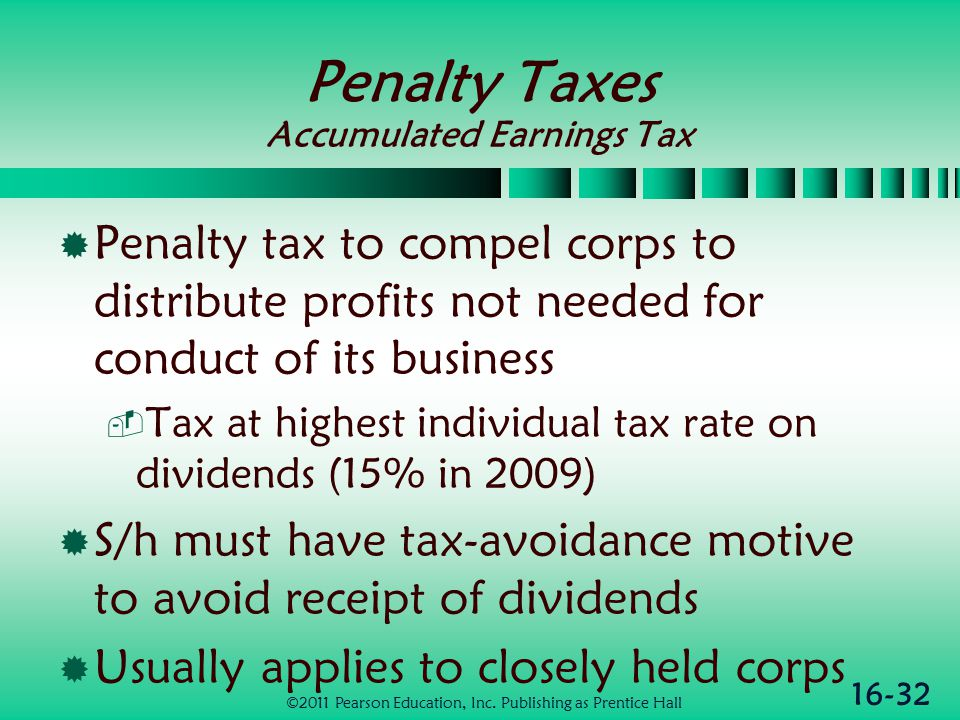 16-32 Penalty Taxes Accumulated Earnings Tax  Penalty tax to compel corps to distribute profits not needed for conduct of its business  Tax at highest individual tax rate on dividends (15% in 2009)  S/h must have tax-avoidance motive to avoid receipt of dividends  Usually applies to closely held corps ©2011 Pearson Education, Inc.