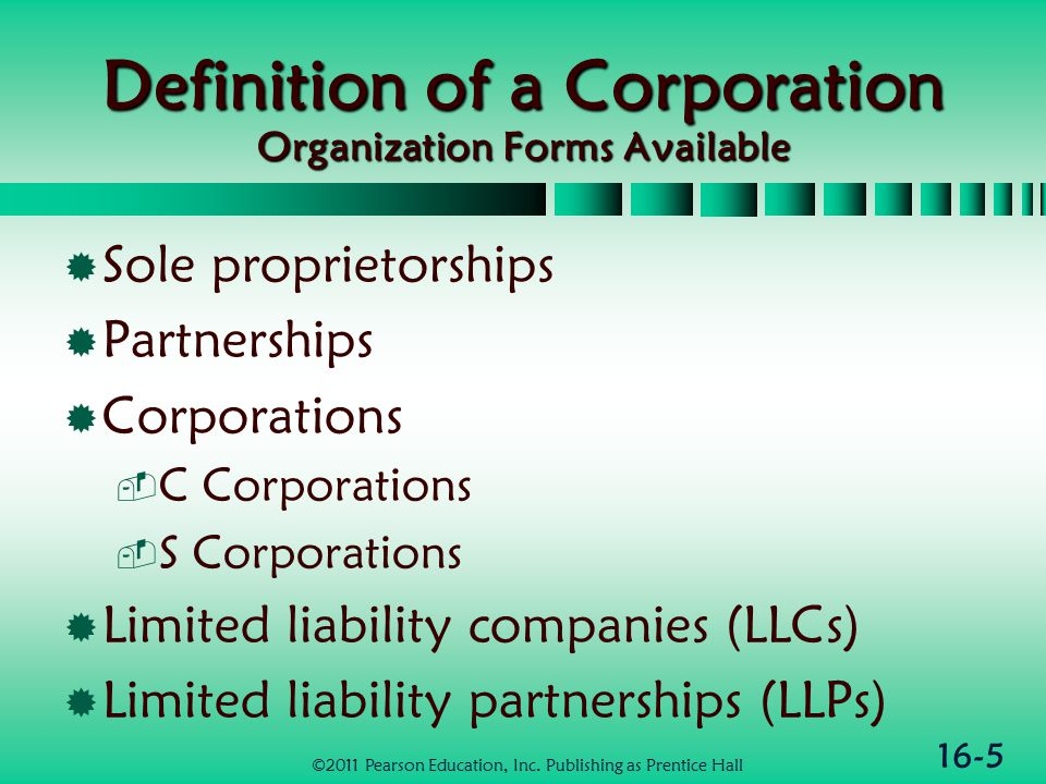 16-5 Definition of a Corporation Organization Forms Available  Sole proprietorships  Partnerships  Corporations  C Corporations  S Corporations  Limited liability companies (LLCs)  Limited liability partnerships (LLPs) ©2011 Pearson Education, Inc.