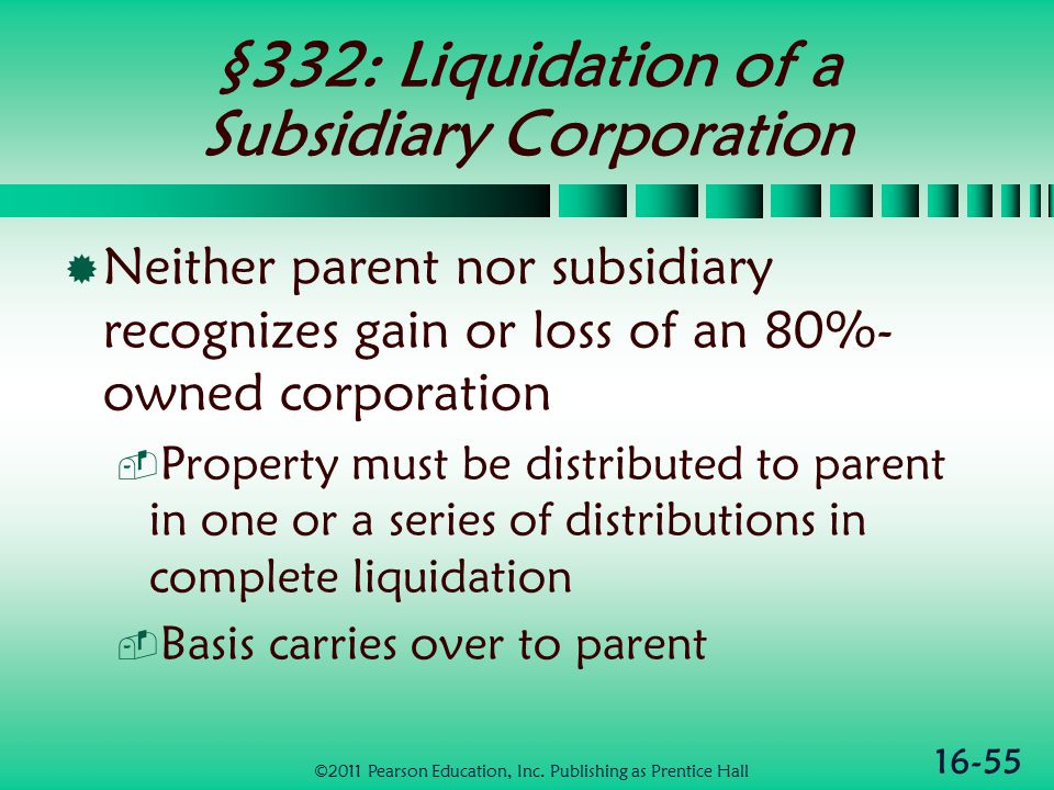 16-55 §332: Liquidation of a Subsidiary Corporation  Neither parent nor subsidiary recognizes gain or loss of an 80%- owned corporation  Property must be distributed to parent in one or a series of distributions in complete liquidation  Basis carries over to parent ©2011 Pearson Education, Inc.