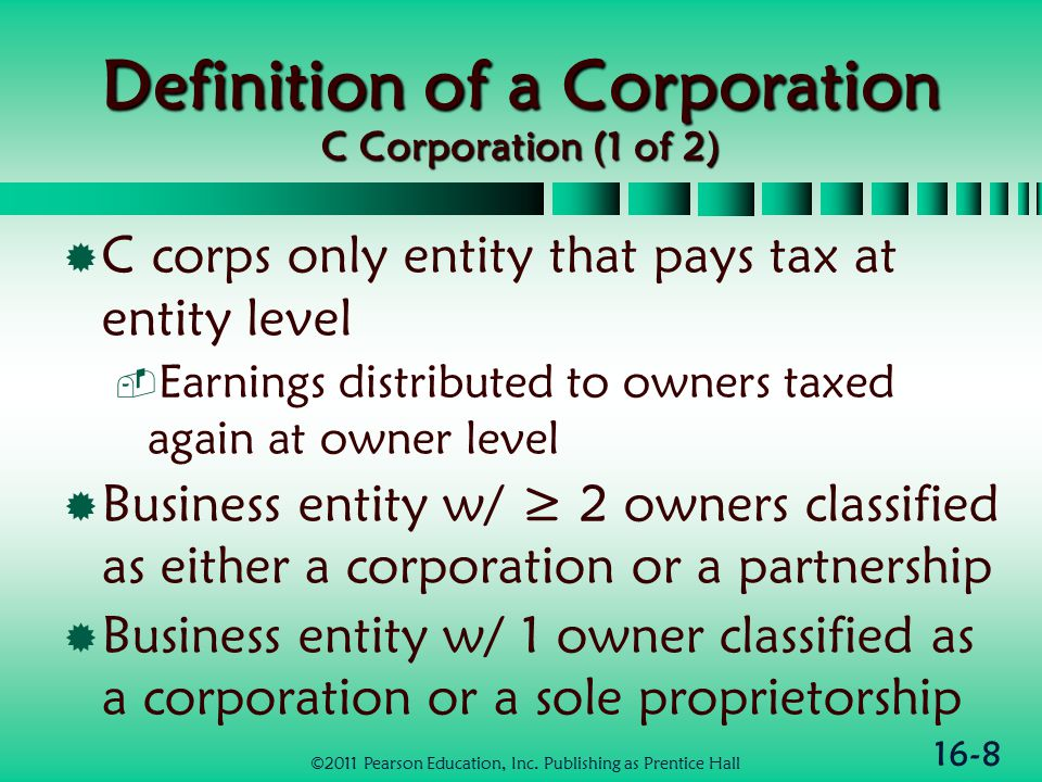 16-8 Definition of a Corporation C Corporation (1 of 2)  C corps only entity that pays tax at entity level  Earnings distributed to owners taxed again at owner level  Business entity w/ ≥ 2 owners classified as either a corporation or a partnership  Business entity w/ 1 owner classified as a corporation or a sole proprietorship ©2011 Pearson Education, Inc.