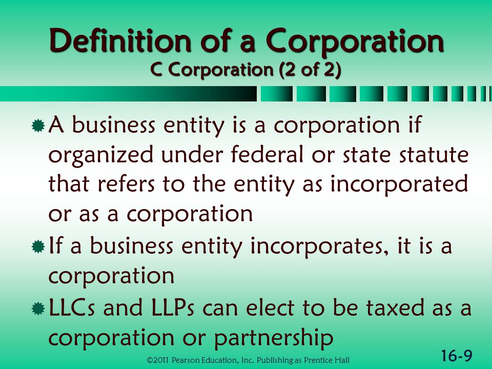 16-10 Similarities & Differences between Corps & Individuals (1 of 3)  Similarities  Similar computation of taxable income as for sole proprietorship  Allowed to deduct ordinary and necessary business expenses  Can deduct interest and depreciation ©2011 Pearson Education, Inc.