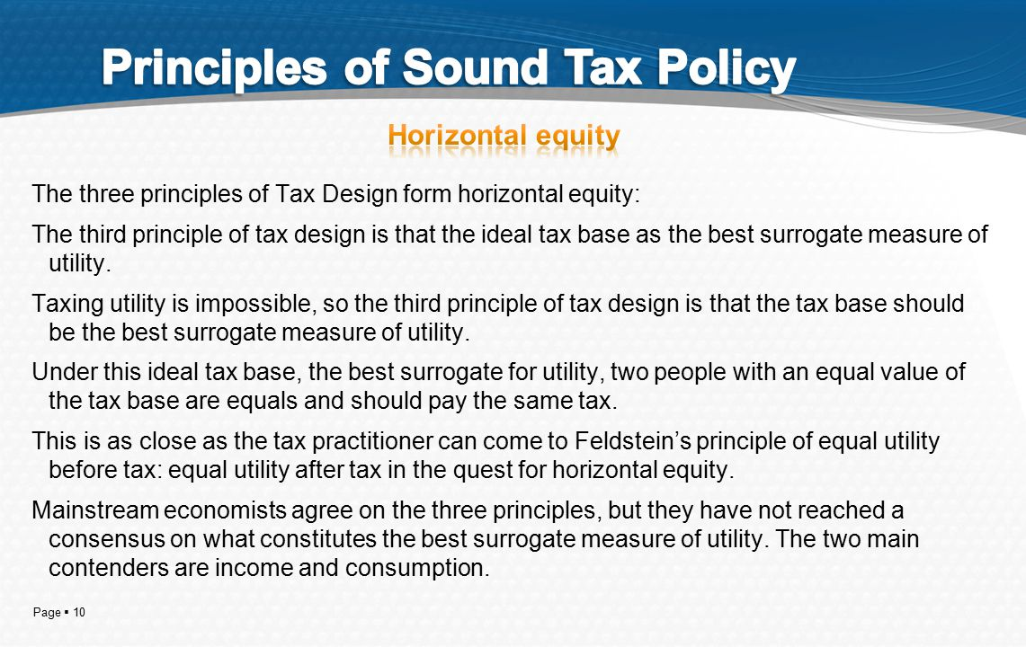 Page  10 The three principles of Tax Design form horizontal equity: The third principle of tax design is that the ideal tax base as the best surrogate measure of utility.