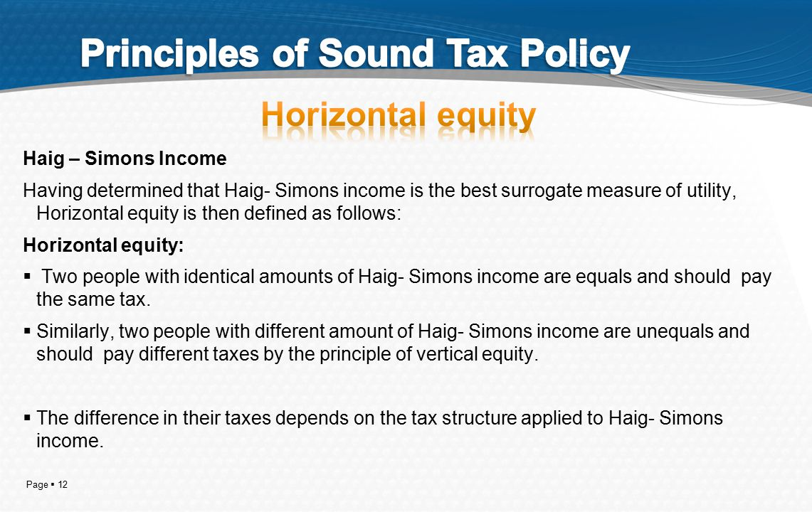 Page  12 Haig – Simons Income Having determined that Haig- Simons income is the best surrogate measure of utility, Horizontal equity is then defined