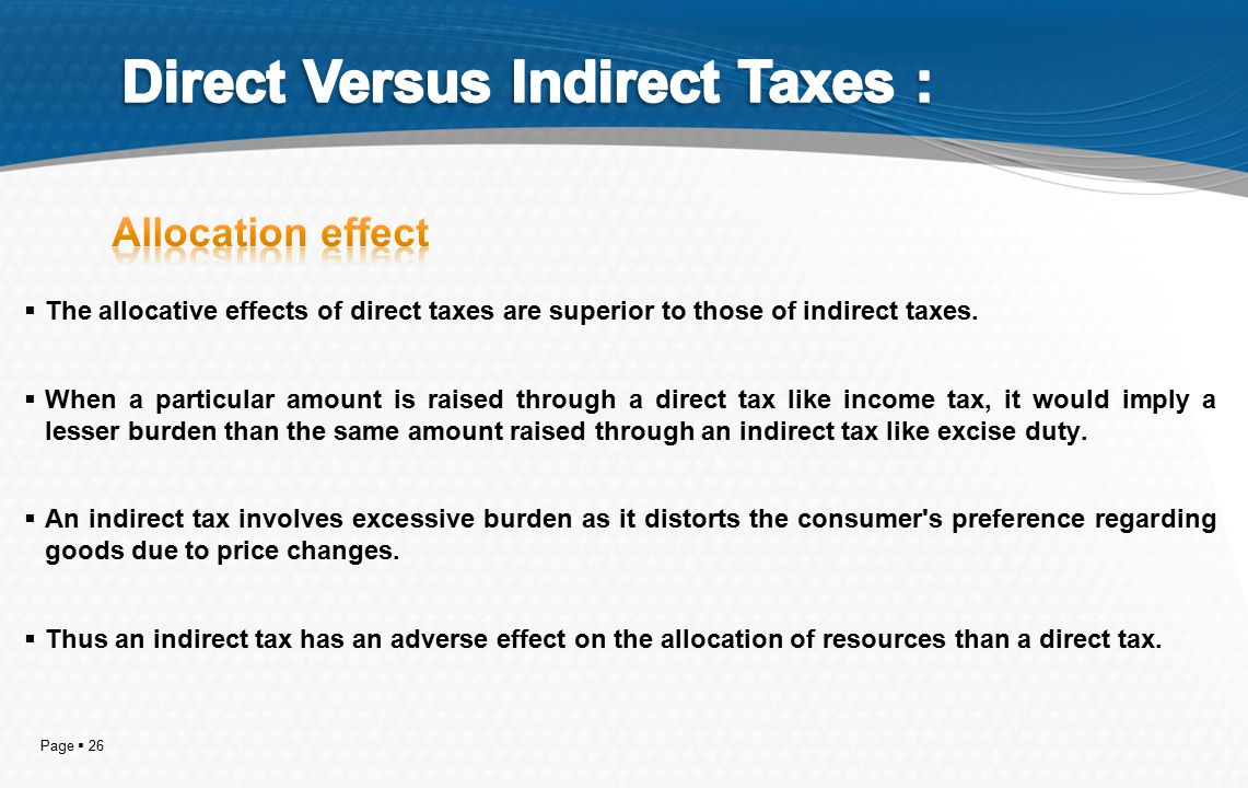 Page  26  The allocative effects of direct taxes are superior to those of indirect taxes.  When a particular amount is raised through a direct tax