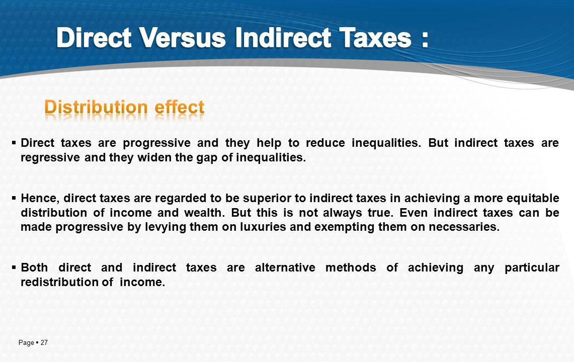 Page  27  Direct taxes are progressive and they help to reduce inequalities. But indirect taxes are regressive and they widen the gap of inequalitie