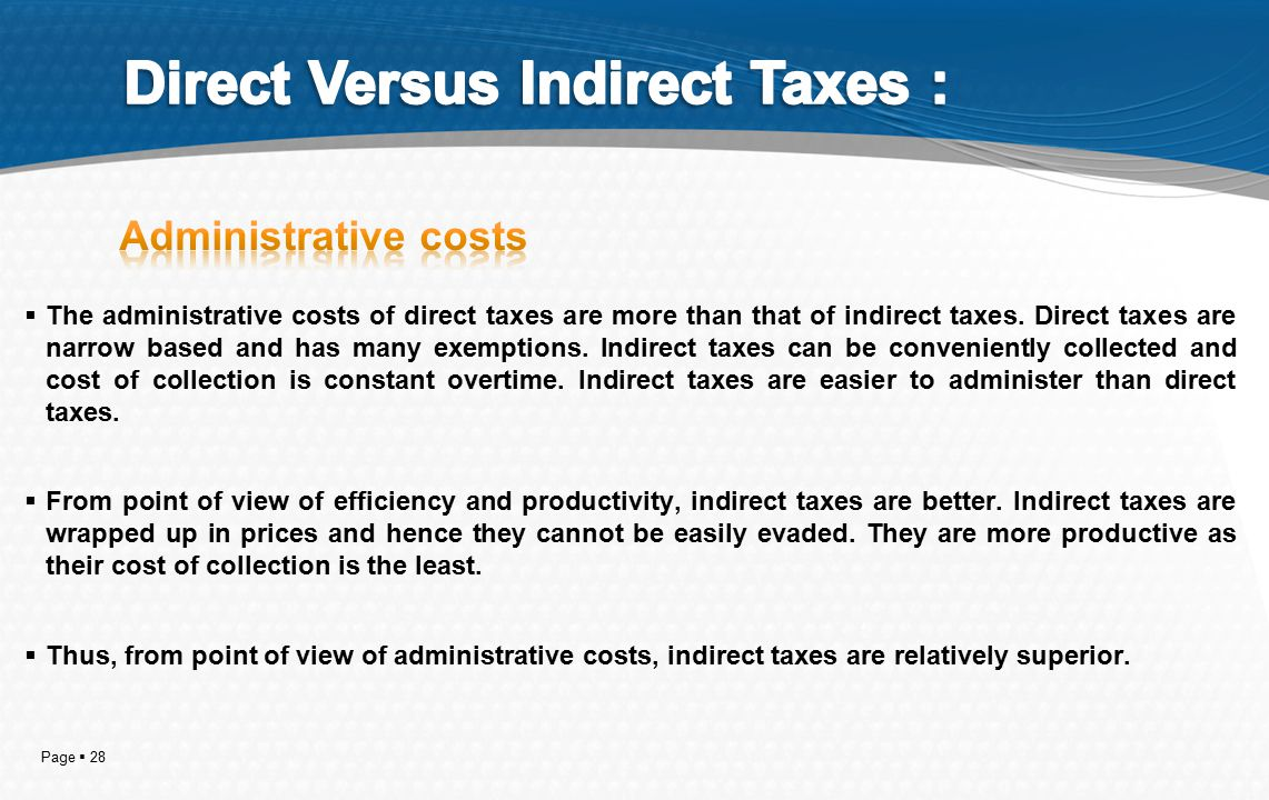 Page  28  The administrative costs of direct taxes are more than that of indirect taxes. Direct taxes are narrow based and has many exemptions. Indi