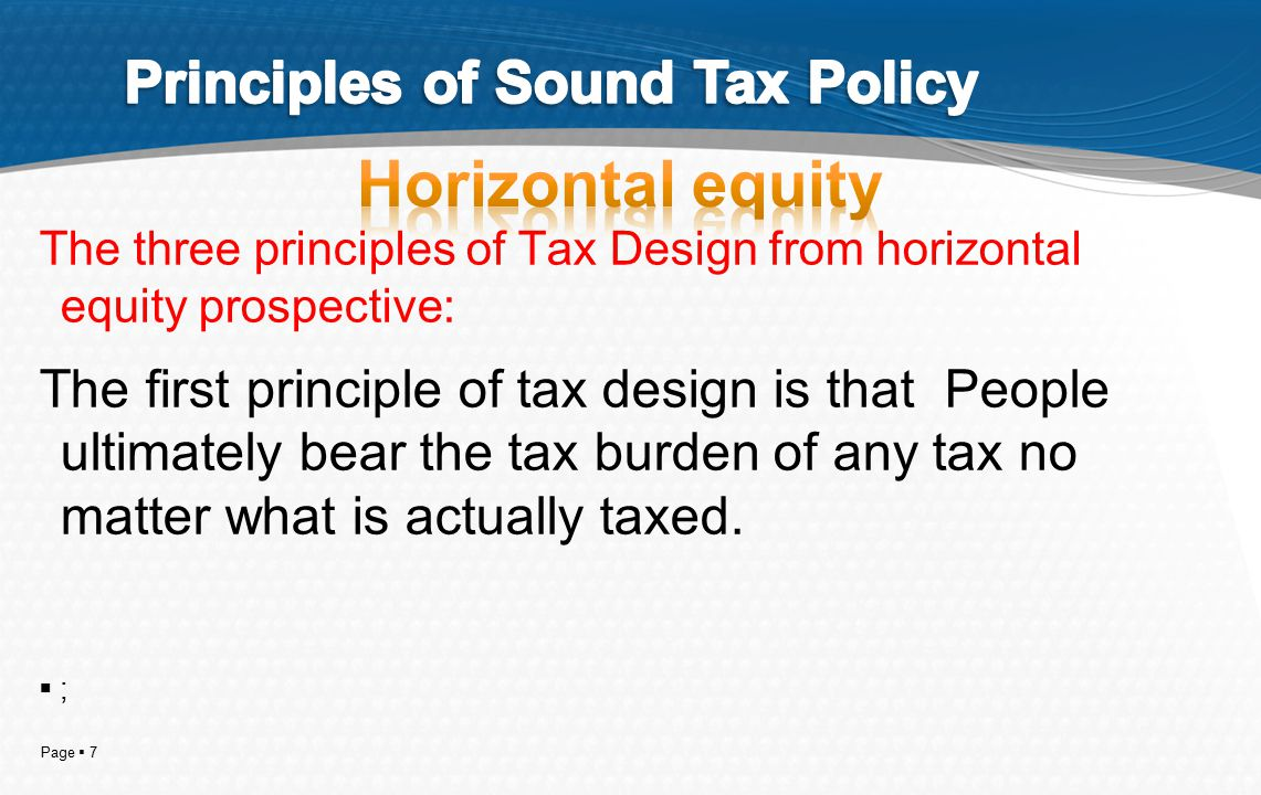 Page  7 The three principles of Tax Design from horizontal equity prospective: The first principle of tax design is that People ultimately bear the t