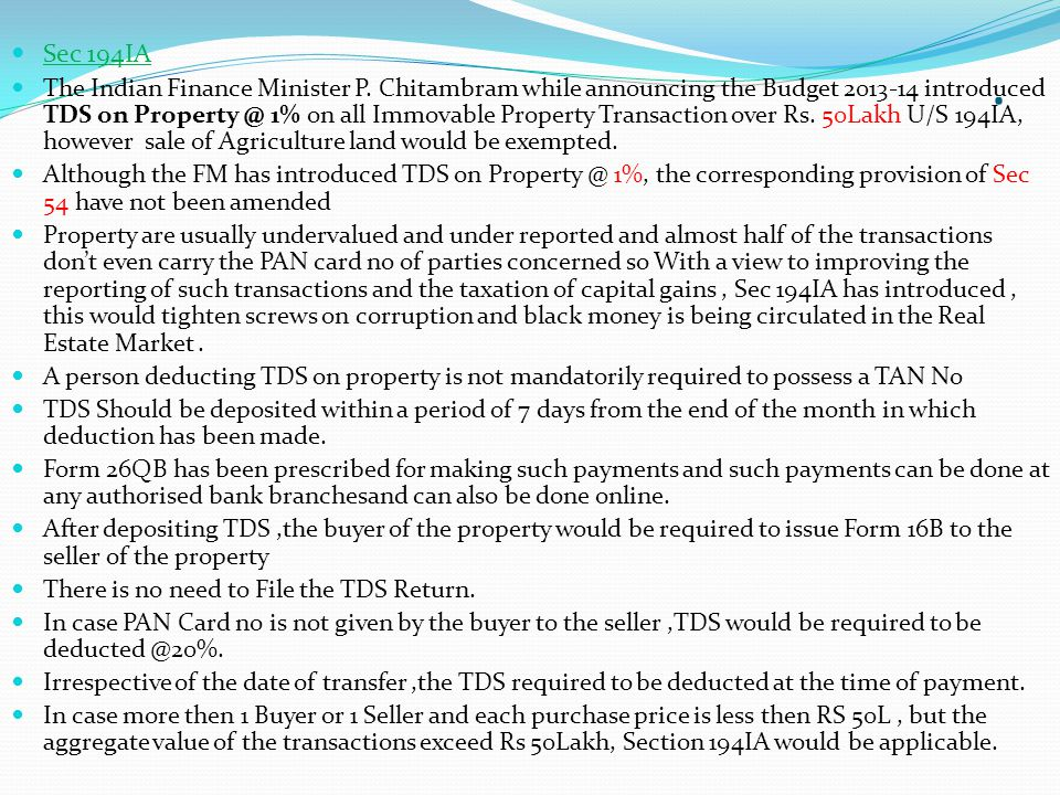 . Sec 194IA The Indian Finance Minister P. Chitambram while announcing the Budget 2013-14 introduced TDS on Property @ 1% on all Immovable Property Tr