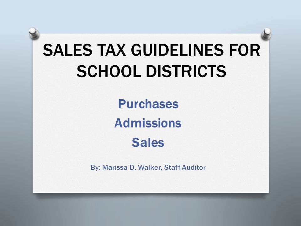 SALES TAX GUIDELINES FOR SCHOOL DISTRICTS Purchases Admissions Sales By: Marissa D. Walker, Staff Auditor