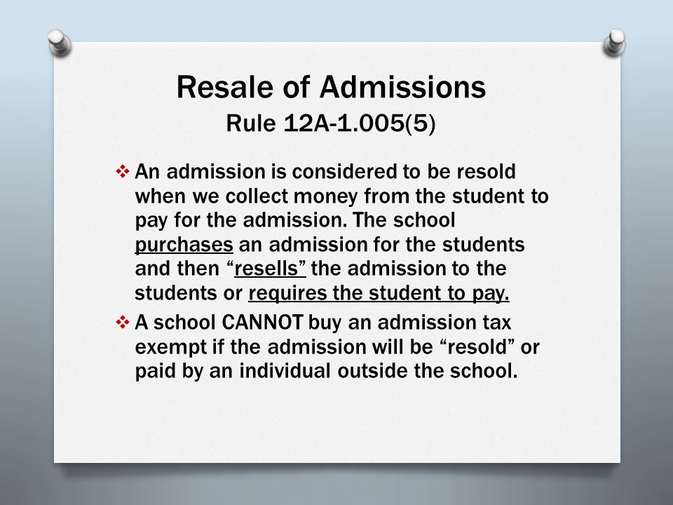 Resale of Admissions Rule 12A-1.005(5)  An admission is considered to be resold when we collect money from the student to pay for the admission.