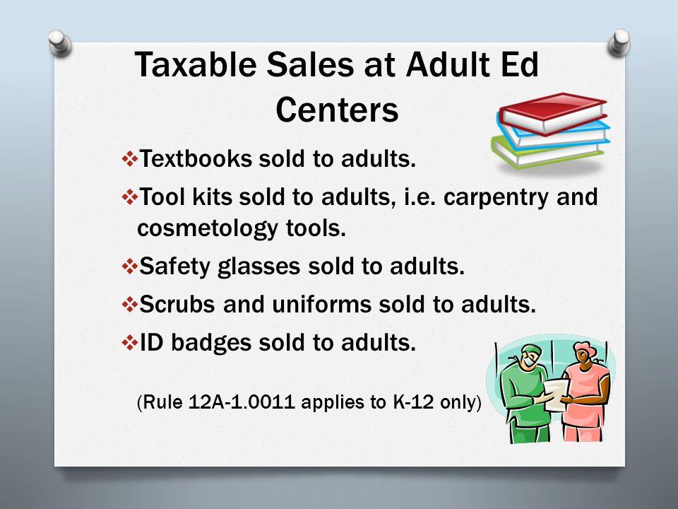 Taxable Sales at Adult Ed Centers  Textbooks sold to adults.  Tool kits sold to adults, i.e. carpentry and cosmetology tools.  Safety glasses sold
