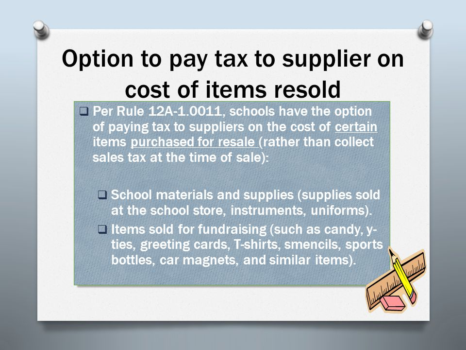 Option to pay tax to supplier on cost of items resold  Per Rule 12A-1.0011, schools have the option of paying tax to suppliers on the cost of certain