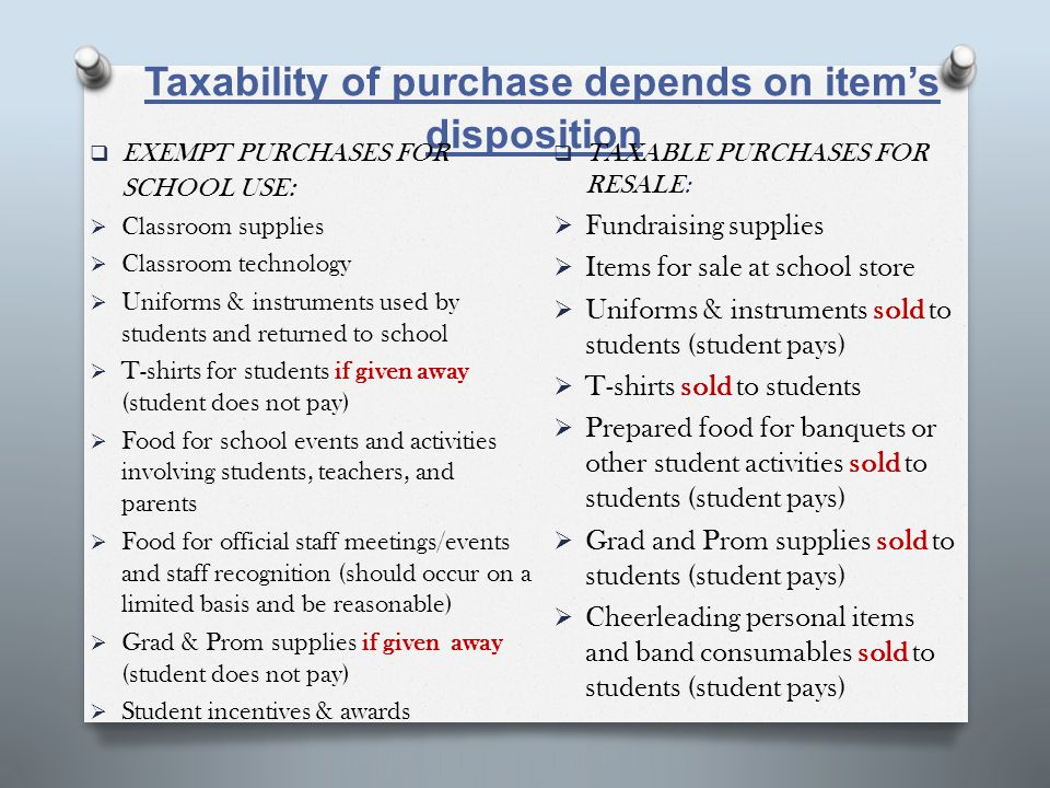 Taxability of purchase depends on item's disposition  EXEMPT PURCHASES FOR SCHOOL USE :  Classroom supplies  Classroom technology  Uniforms & instruments used by students and returned to school  T-shirts for students if given away (student does not pay)  Food for school events and activities involving students, teachers, and parents  Food for official staff meetings/events and staff recognition (should occur on a limited basis and be reasonable)  Grad & Prom supplies if given away (student does not pay)  Student incentives & awards  TAXABLE PURCHASES FOR RESALE:  Fundraising supplies  Items for sale at school store  Uniforms & instruments sold to students (student pays)  T-shirts sold to students  Prepared food for banquets or other student activities sold to students (student pays)  Grad and Prom supplies sold to students (student pays)  Cheerleading personal items and band consumables sold to students (student pays)