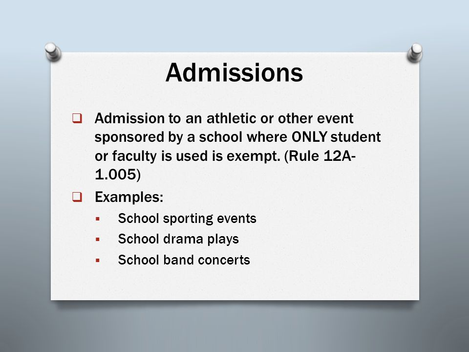Admissions  Admission to an athletic or other event sponsored by a school where ONLY student or faculty is used is exempt. (Rule 12A- 1.005)  Exampl