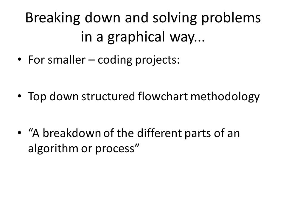 "Breaking down and solving problems in a graphical way... For smaller – coding projects: Top down structured flowchart methodology ""A breakdown of the"