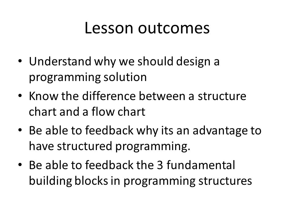 Lesson outcomes Understand why we should design a programming solution Know the difference between a structure chart and a flow chart Be able to feedb