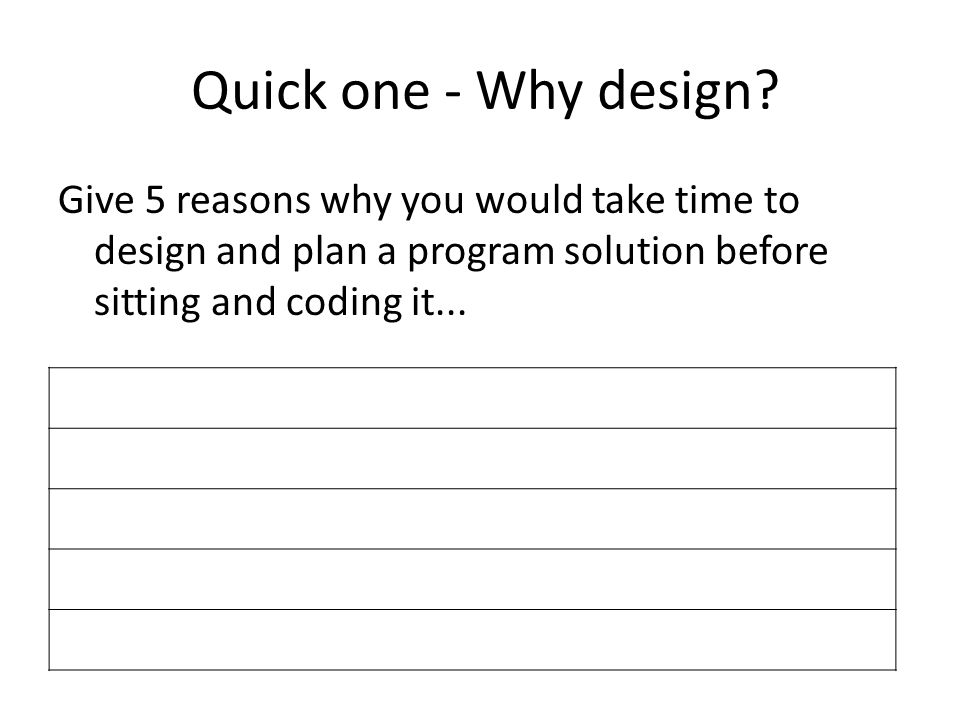 Quick one - Why design? Give 5 reasons why you would take time to design and plan a program solution before sitting and coding it...