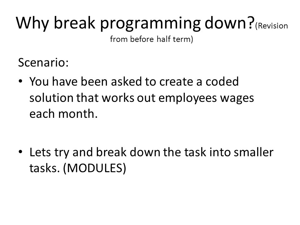 Why break programming down? (Revision from before half term) Scenario: You have been asked to create a coded solution that works out employees wages e