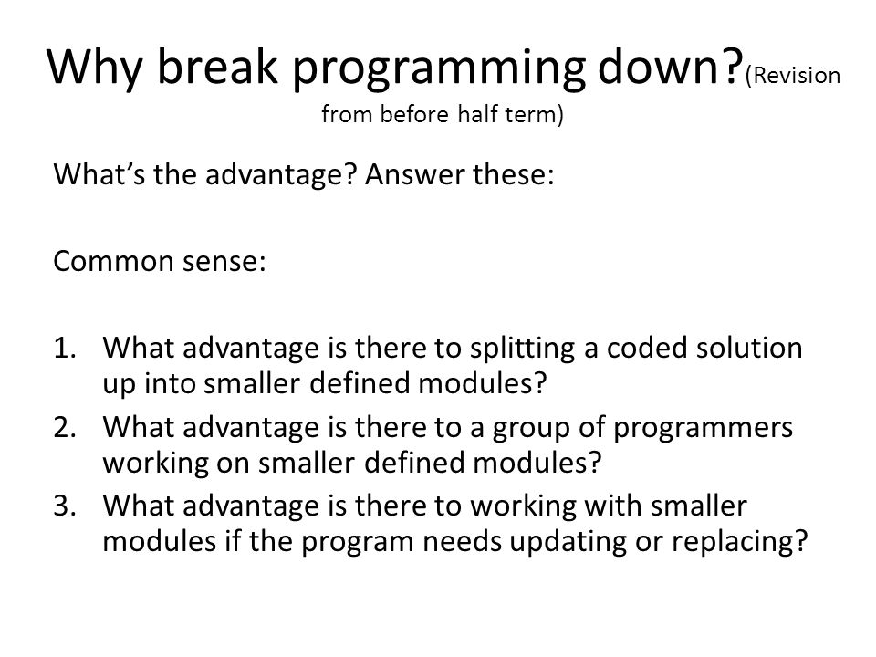 Why break programming down? (Revision from before half term) What's the advantage? Answer these: Common sense: 1.What advantage is there to splitting