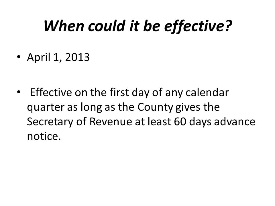 When could it be effective? April 1, 2013 Effective on the first day of any calendar quarter as long as the County gives the Secretary of Revenue at l