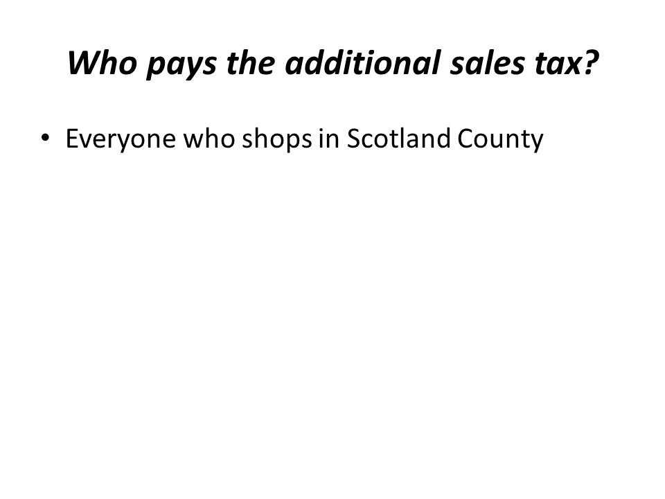 Who pays the additional sales tax? Everyone who shops in Scotland County