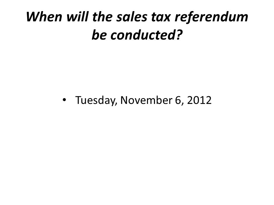 When will the sales tax referendum be conducted? Tuesday, November 6, 2012