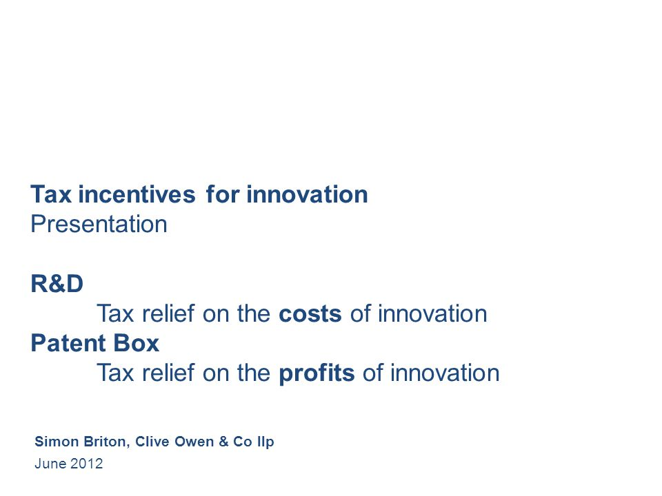 Tax incentives for innovation Presentation R&D Tax relief on the costs of innovation Patent Box Tax relief on the profits of innovation Simon Briton, Clive Owen & Co llp June 2012