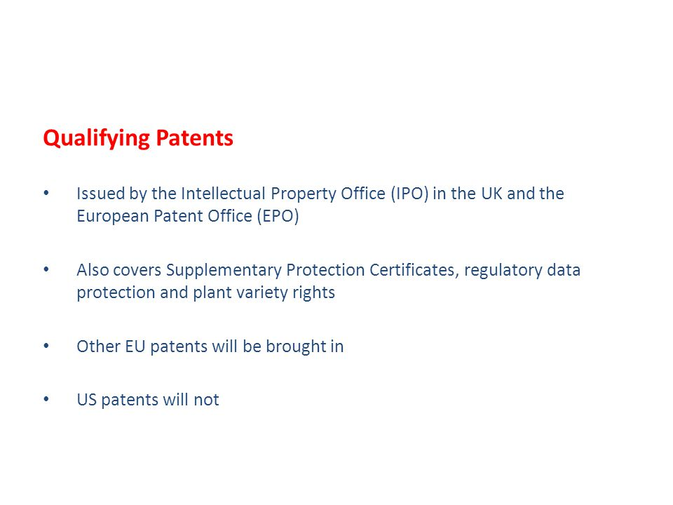 Qualifying Patents Issued by the Intellectual Property Office (IPO) in the UK and the European Patent Office (EPO) Also covers Supplementary Protection Certificates, regulatory data protection and plant variety rights Other EU patents will be brought in US patents will not