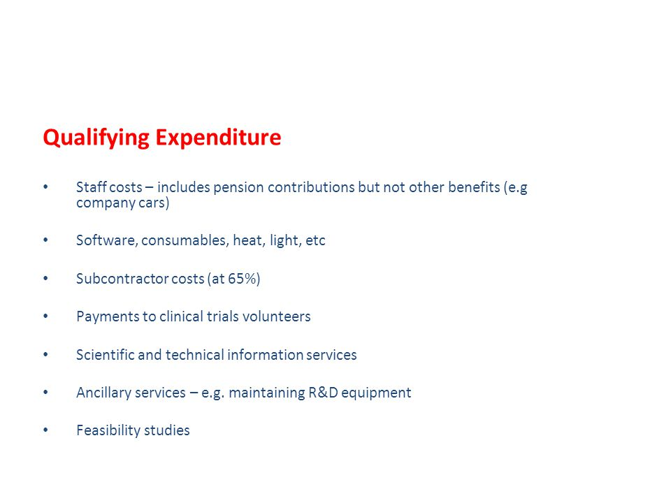 Qualifying Expenditure Staff costs – includes pension contributions but not other benefits (e.g company cars) Software, consumables, heat, light, etc Subcontractor costs (at 65%) Payments to clinical trials volunteers Scientific and technical information services Ancillary services – e.g.