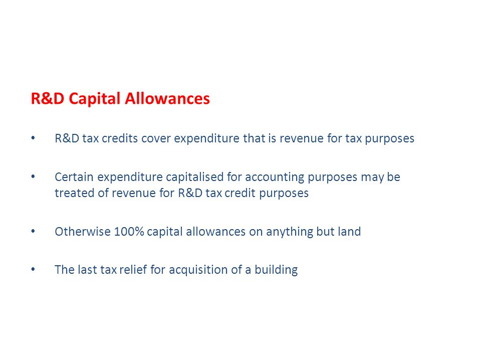 R&D Capital Allowances R&D tax credits cover expenditure that is revenue for tax purposes Certain expenditure capitalised for accounting purposes may be treated of revenue for R&D tax credit purposes Otherwise 100% capital allowances on anything but land The last tax relief for acquisition of a building