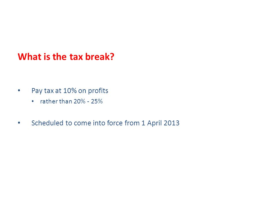 What is the tax break? Pay tax at 10% on profits rather than 20% - 25% Scheduled to come into force from 1 April 2013