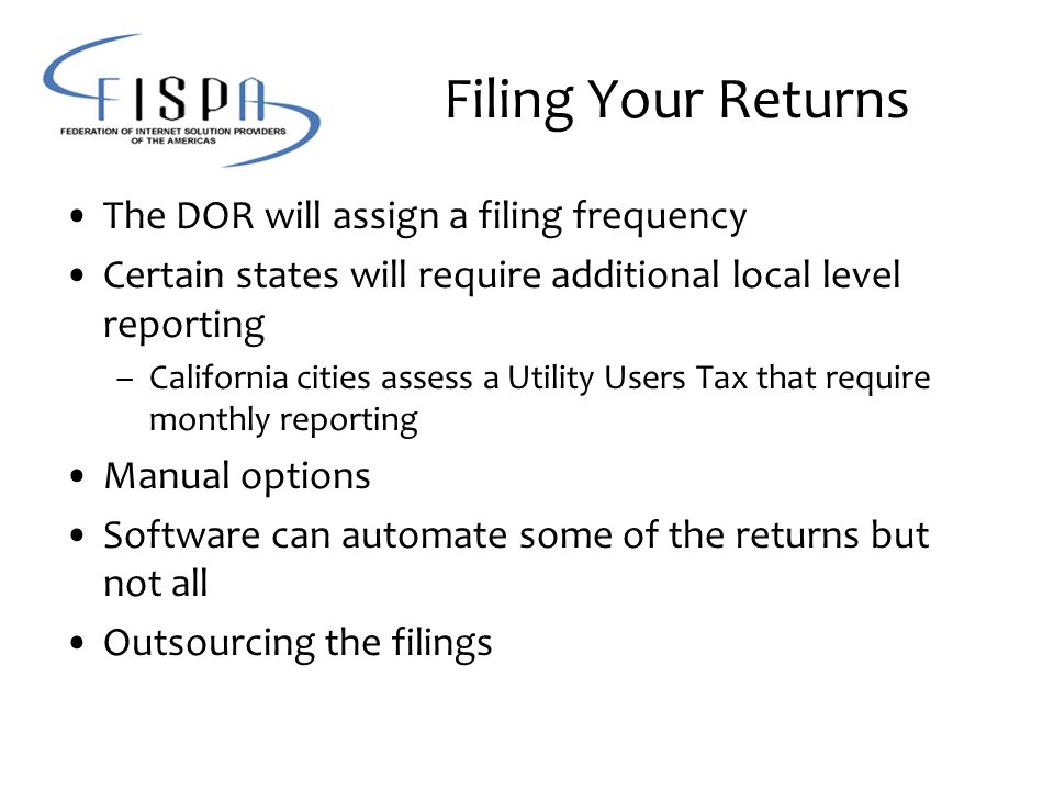 Filing Your Returns The DOR will assign a filing frequency Certain states will require additional local level reporting –California cities assess a Utility Users Tax that require monthly reporting Manual options Software can automate some of the returns but not all Outsourcing the filings