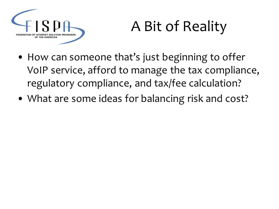 A Bit of Reality How can someone that's just beginning to offer VoIP service, afford to manage the tax compliance, regulatory compliance, and tax/fee