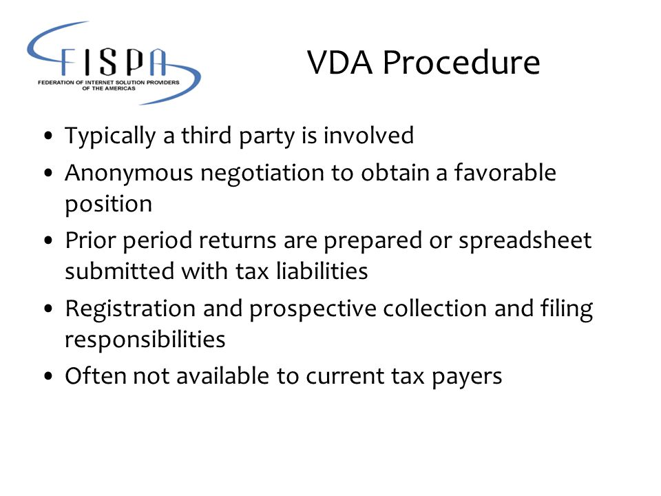 VDA Procedure Typically a third party is involved Anonymous negotiation to obtain a favorable position Prior period returns are prepared or spreadsheet submitted with tax liabilities Registration and prospective collection and filing responsibilities Often not available to current tax payers