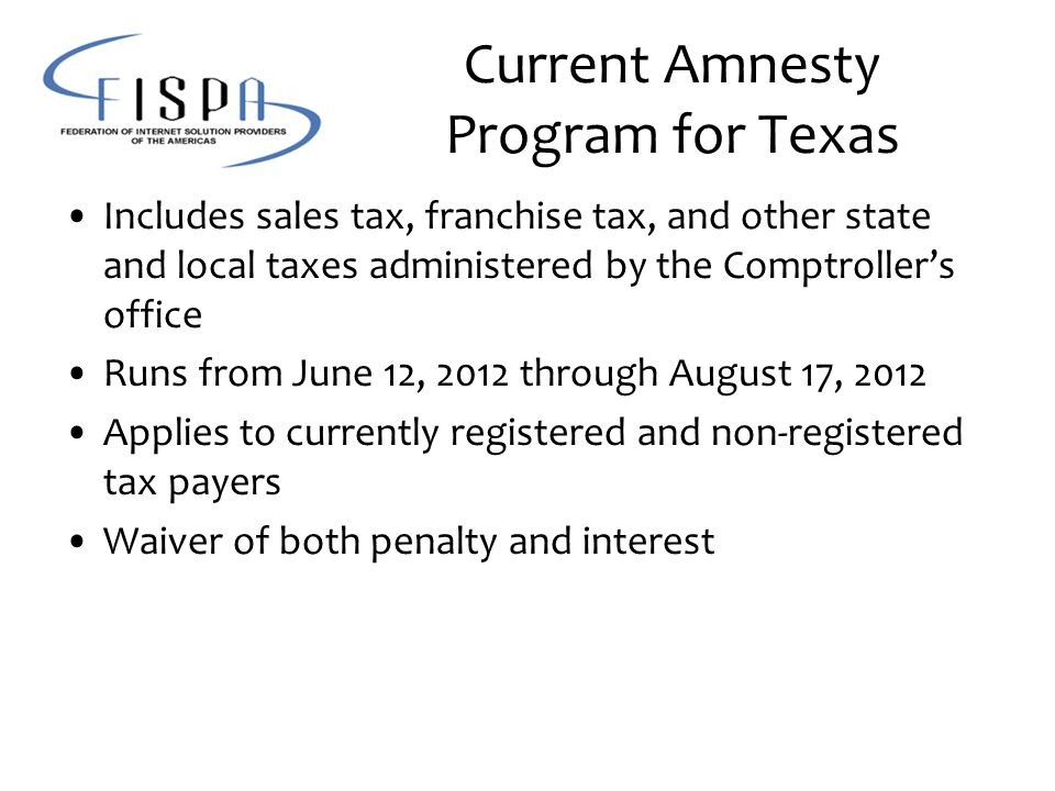 Current Amnesty Program for Texas Includes sales tax, franchise tax, and other state and local taxes administered by the Comptroller's office Runs from June 12, 2012 through August 17, 2012 Applies to currently registered and non-registered tax payers Waiver of both penalty and interest