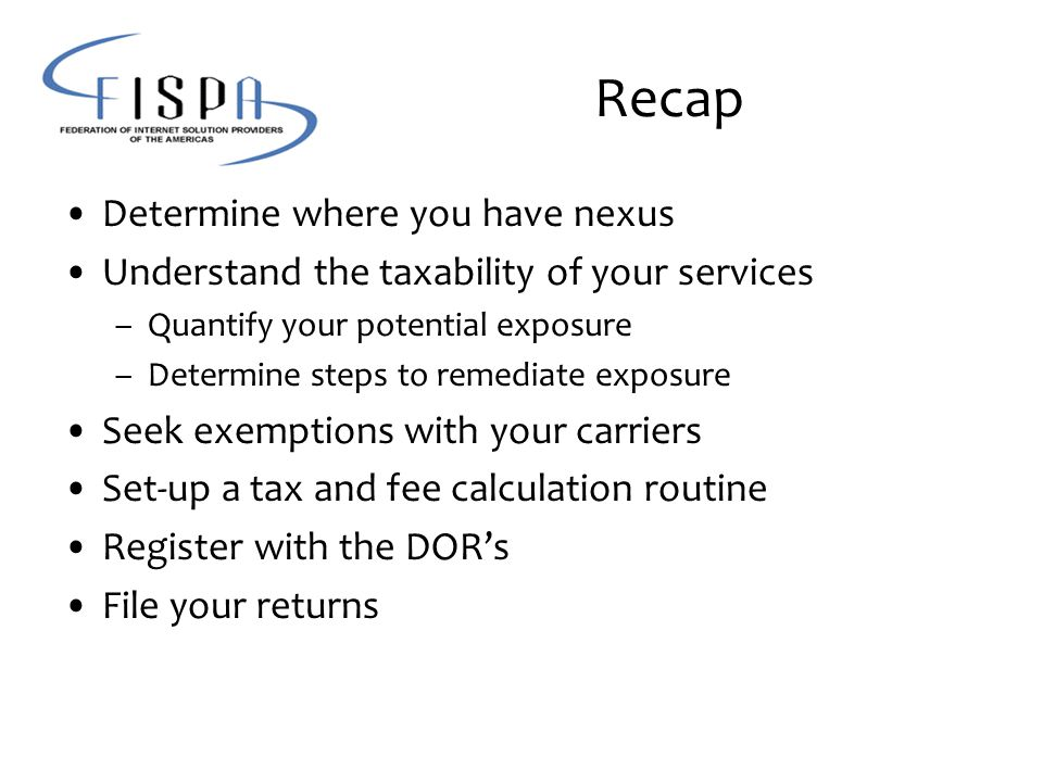 Recap Determine where you have nexus Understand the taxability of your services –Quantify your potential exposure –Determine steps to remediate exposure Seek exemptions with your carriers Set-up a tax and fee calculation routine Register with the DOR's File your returns