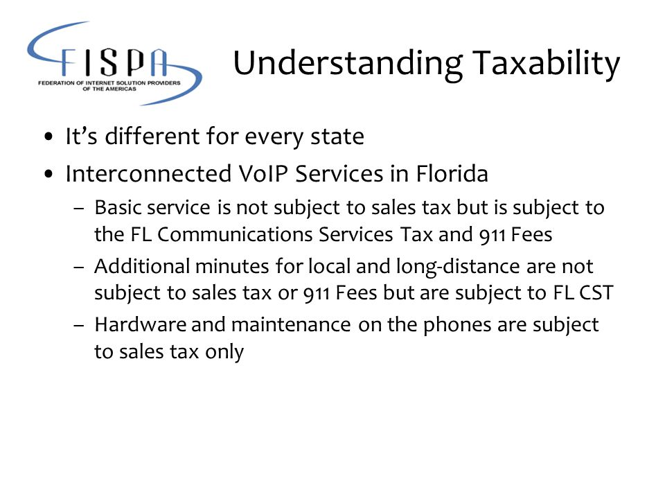 Understanding Taxability It's different for every state Interconnected VoIP Services in Florida –Basic service is not subject to sales tax but is subject to the FL Communications Services Tax and 911 Fees –Additional minutes for local and long-distance are not subject to sales tax or 911 Fees but are subject to FL CST –Hardware and maintenance on the phones are subject to sales tax only
