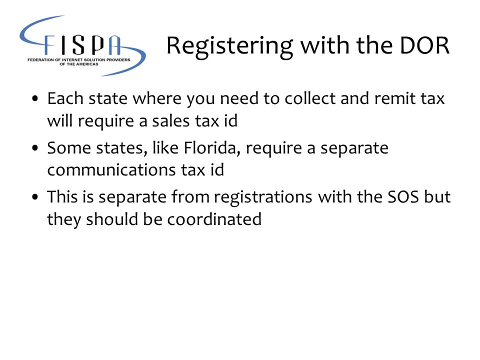 Registering with the DOR Each state where you need to collect and remit tax will require a sales tax id Some states, like Florida, require a separate