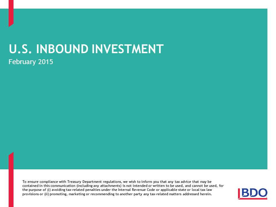 U.S. INBOUND INVESTMENT February 2015 To ensure compliance with Treasury Department regulations, we wish to inform you that any tax advice that may be